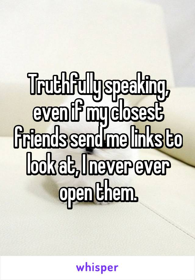 Truthfully speaking, even if my closest friends send me links to look at, I never ever open them.