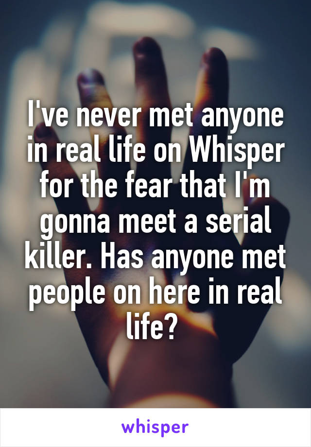 I've never met anyone in real life on Whisper for the fear that I'm gonna meet a serial killer. Has anyone met people on here in real life?