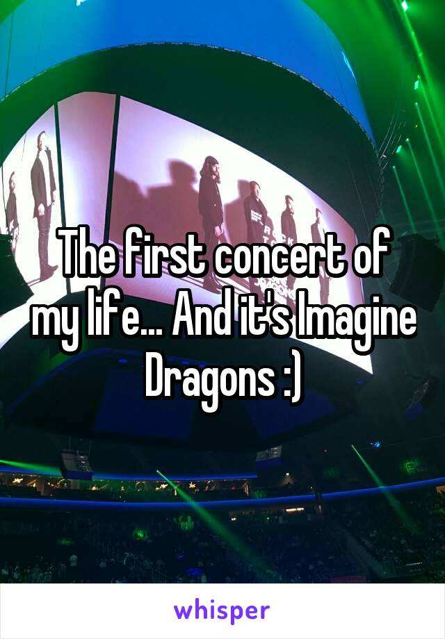 The first concert of my life... And it's Imagine Dragons :)