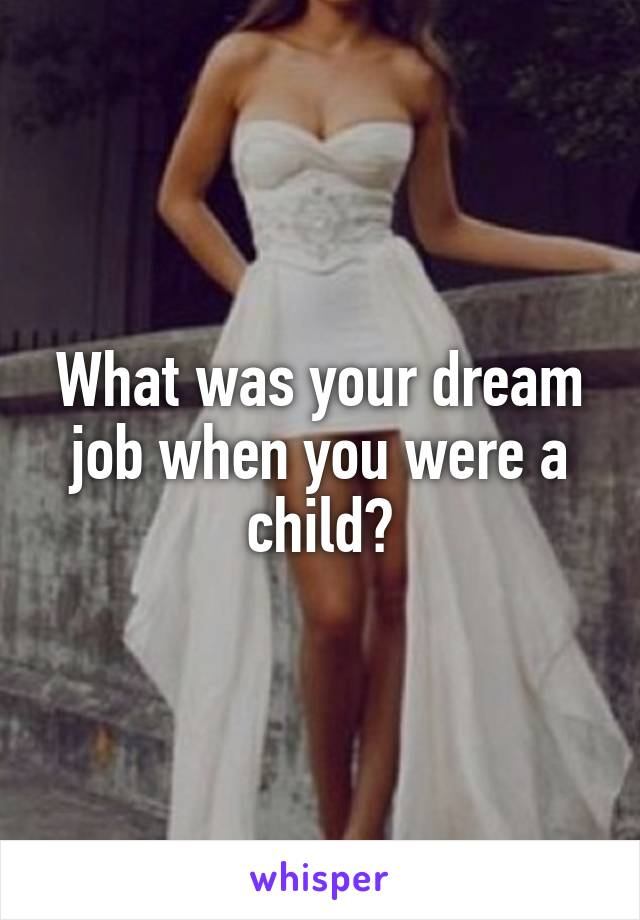 What was your dream job when you were a child?
