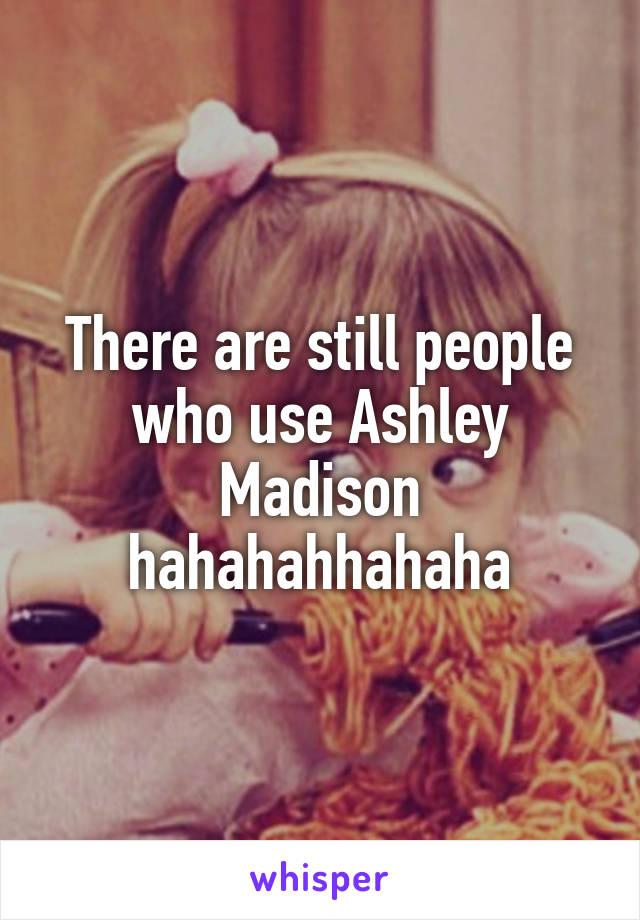 There are still people who use Ashley Madison hahahahhahaha