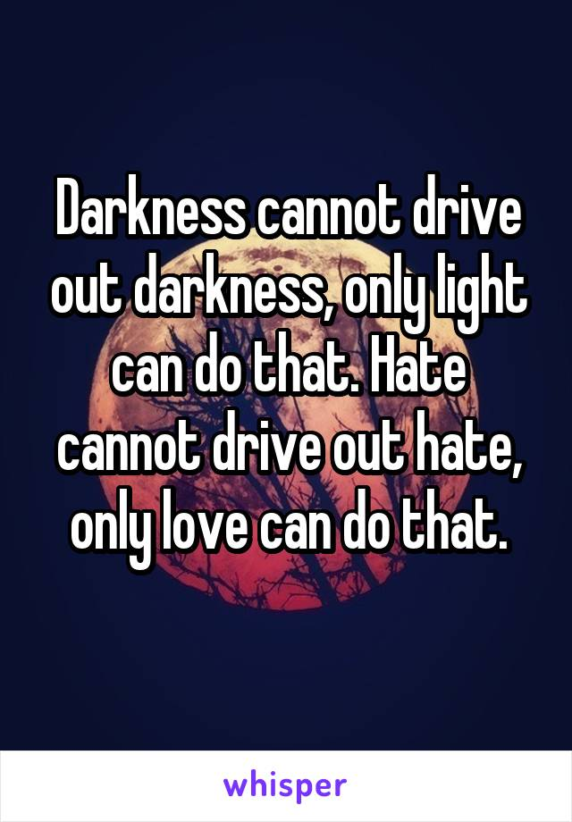 Darkness cannot drive out darkness, only light can do that. Hate cannot drive out hate, only love can do that.