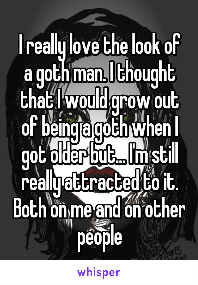 I really love the look of a goth man. I thought that I would grow out of being a goth when I got older but... I'm still really attracted to it. Both on me and on other people