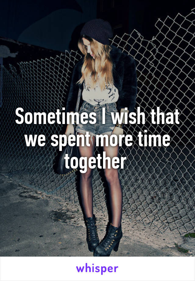 Sometimes I wish that we spent more time together