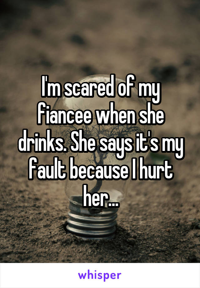 I'm scared of my fiancee when she drinks. She says it's my fault because I hurt her...
