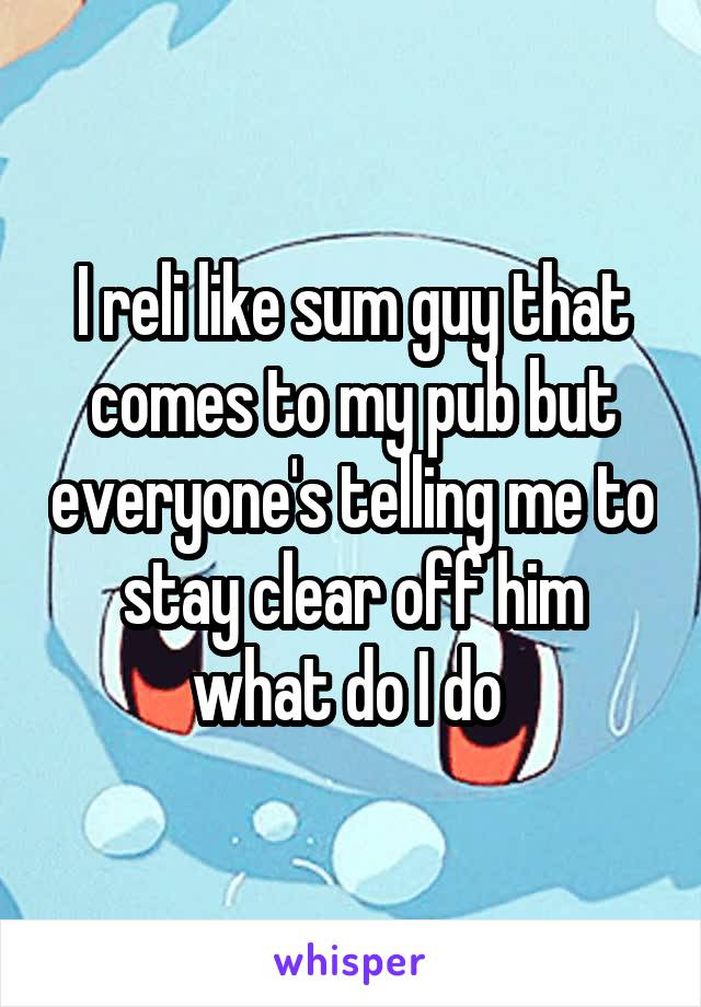 I reli like sum guy that comes to my pub but everyone's telling me to stay clear off him what do I do