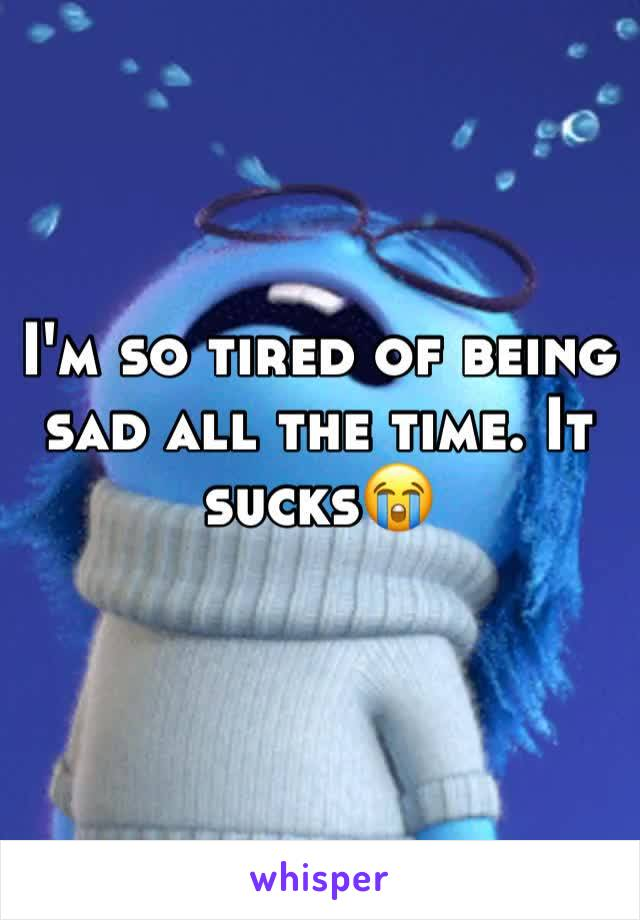 I'm so tired of being sad all the time. It sucks😭