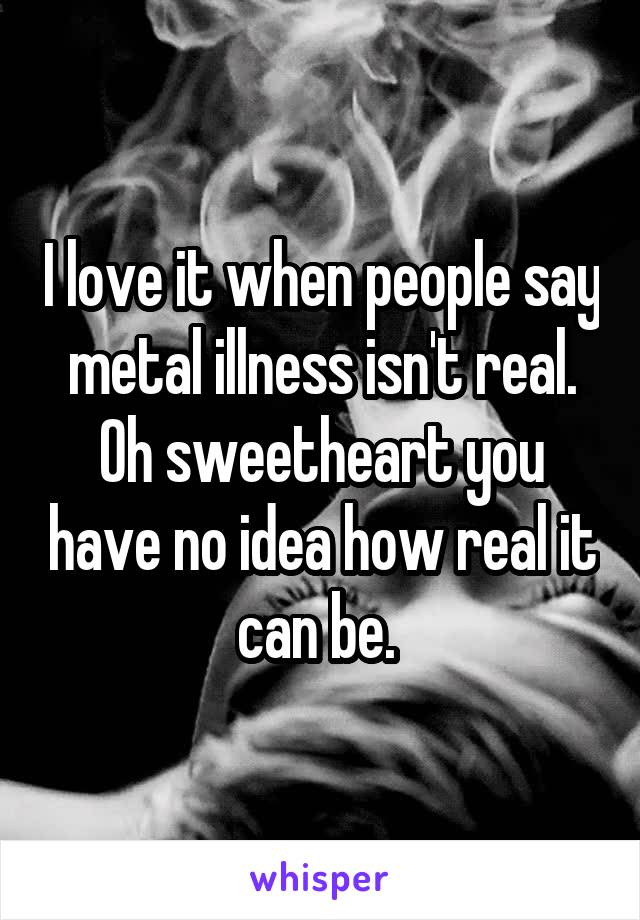 I love it when people say metal illness isn't real. Oh sweetheart you have no idea how real it can be.