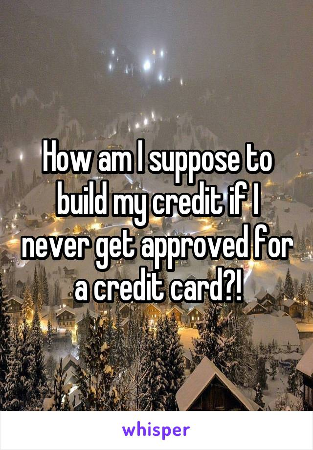 How am I suppose to build my credit if I never get approved for a credit card?!