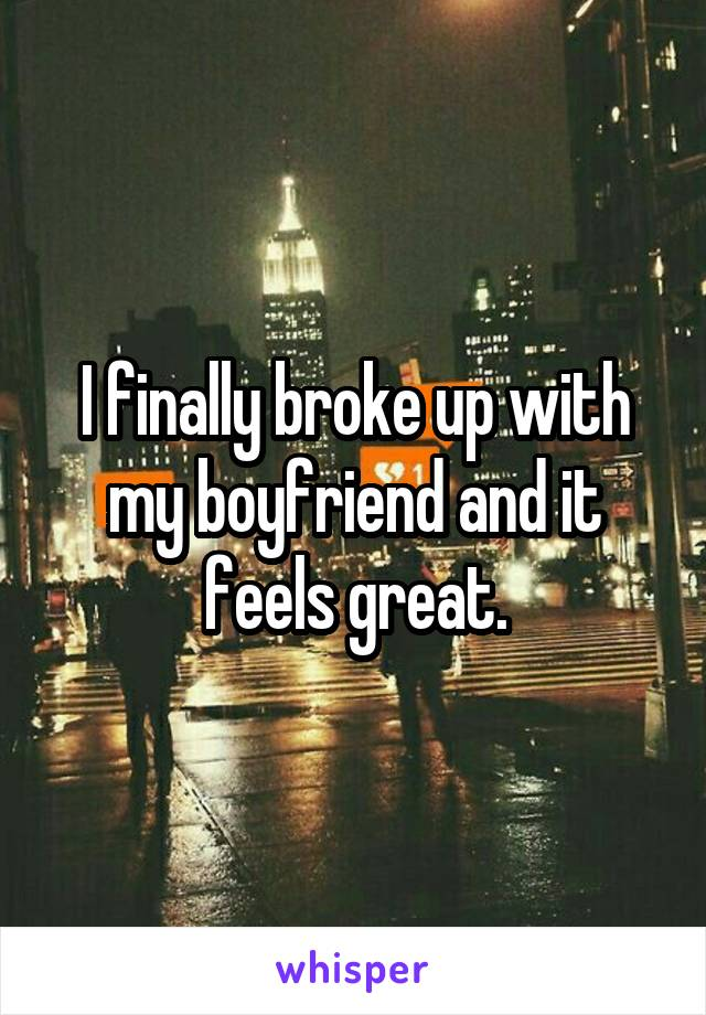 I finally broke up with my boyfriend and it feels great.
