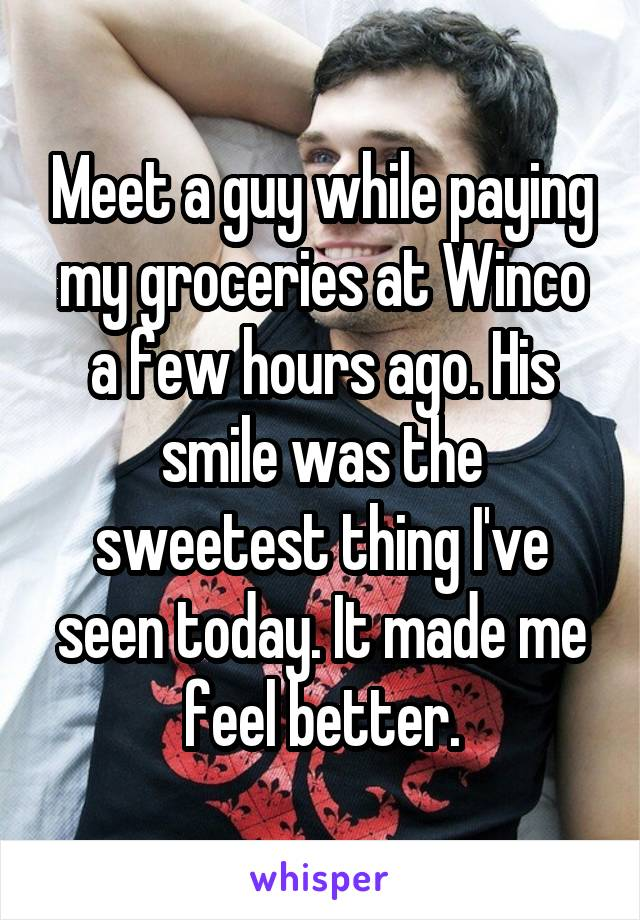 Meet a guy while paying my groceries at Winco a few hours ago. His smile was the sweetest thing I've seen today. It made me feel better.