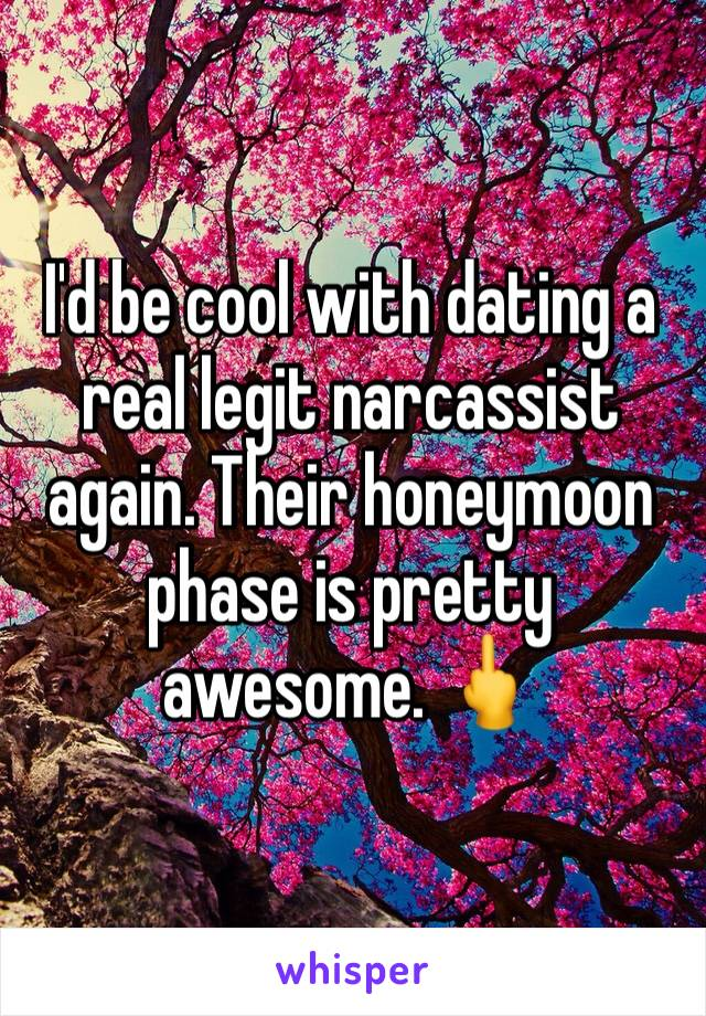 I'd be cool with dating a real legit narcassist again. Their honeymoon phase is pretty awesome. 🖕