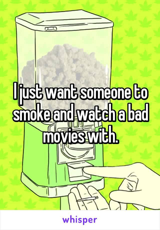 I just want someone to smoke and watch a bad movies with.