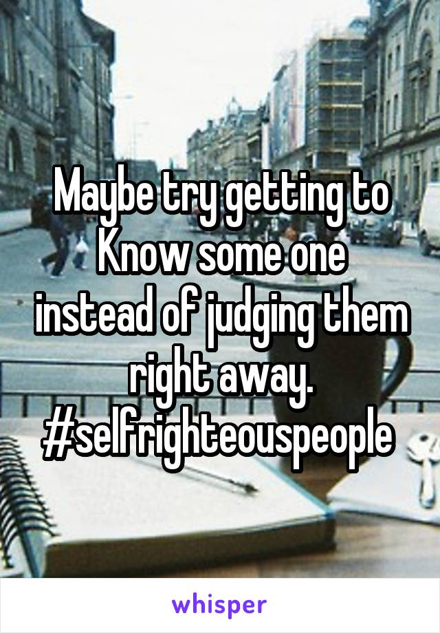 Maybe try getting to Know some one instead of judging them right away. #selfrighteouspeople