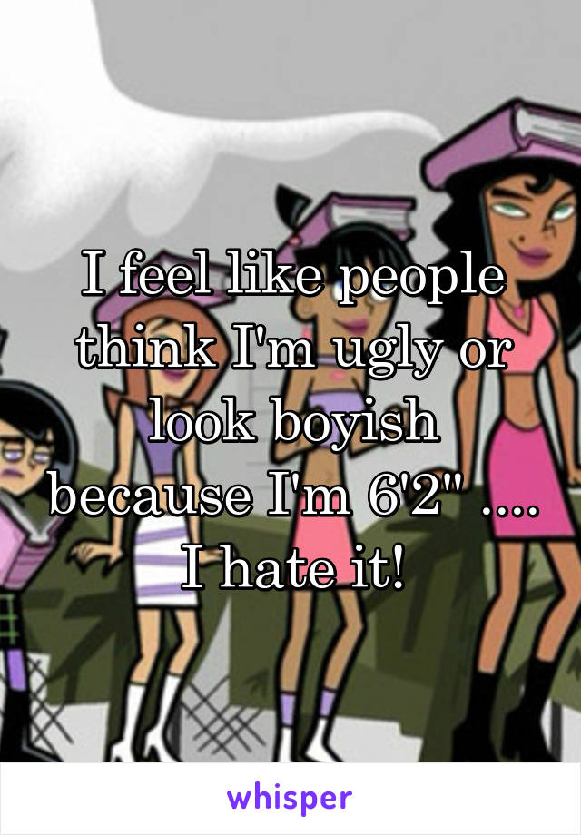 "I feel like people think I'm ugly or look boyish because I'm 6'2"" .... I hate it!"
