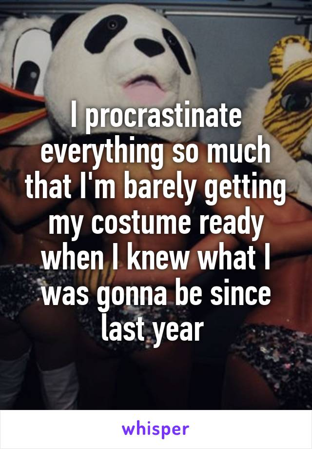 I procrastinate everything so much that I'm barely getting my costume ready when I knew what I was gonna be since last year