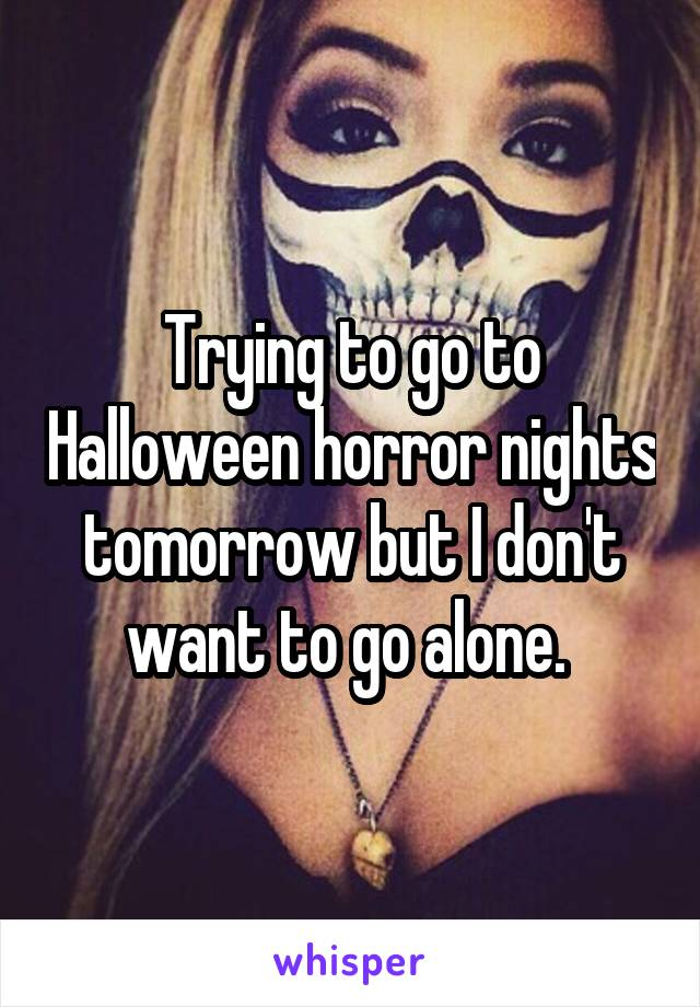 Trying to go to Halloween horror nights tomorrow but I don't want to go alone.