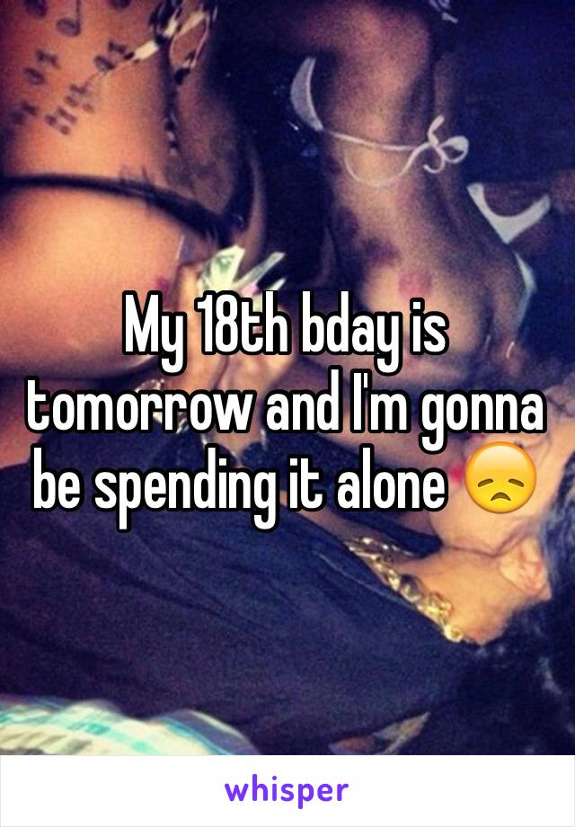 My 18th bday is tomorrow and I'm gonna be spending it alone 😞
