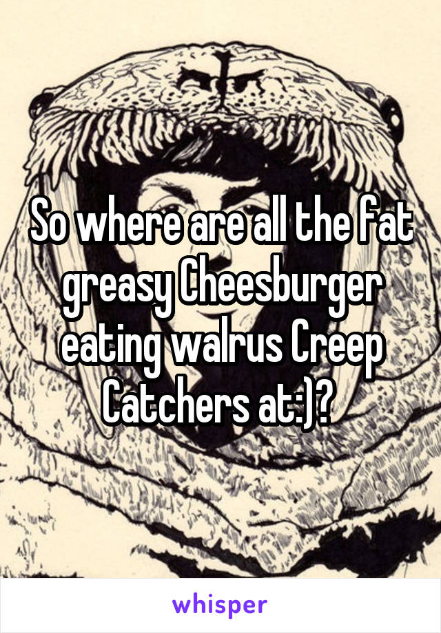 So where are all the fat greasy Cheesburger eating walrus Creep Catchers at:)?