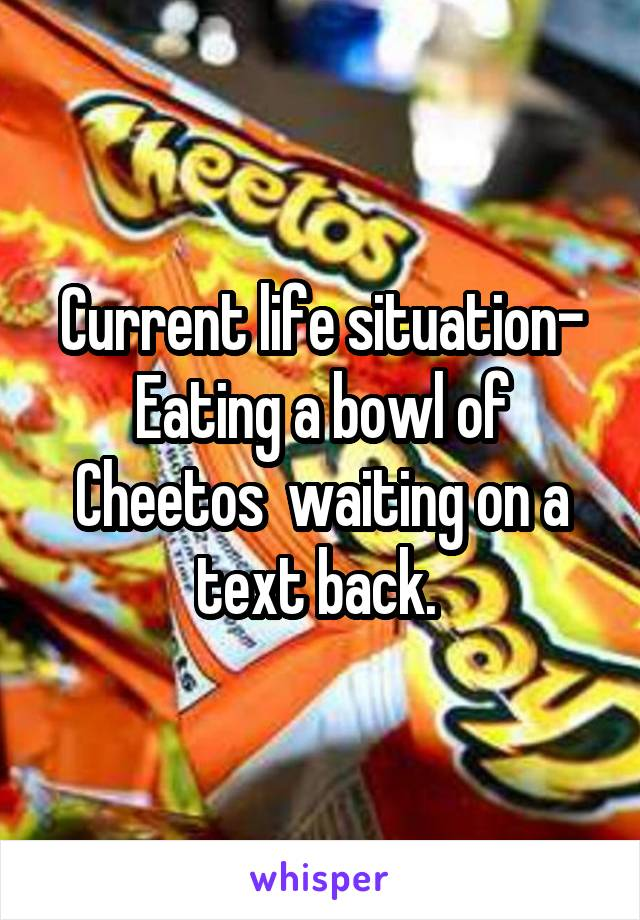 Current life situation- Eating a bowl of Cheetos  waiting on a text back.