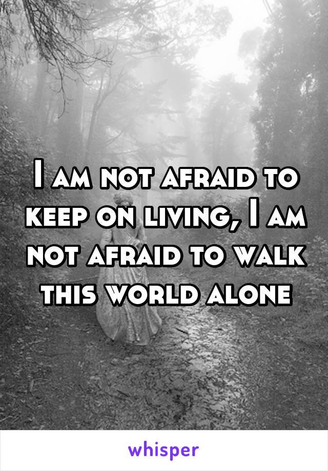 I am not afraid to keep on living, I am not afraid to walk this world alone