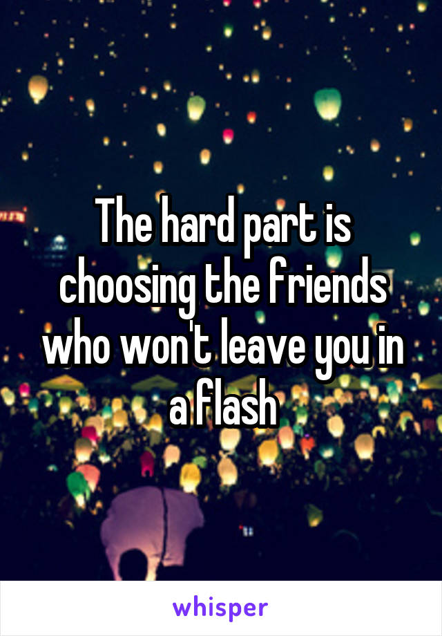 The hard part is choosing the friends who won't leave you in a flash