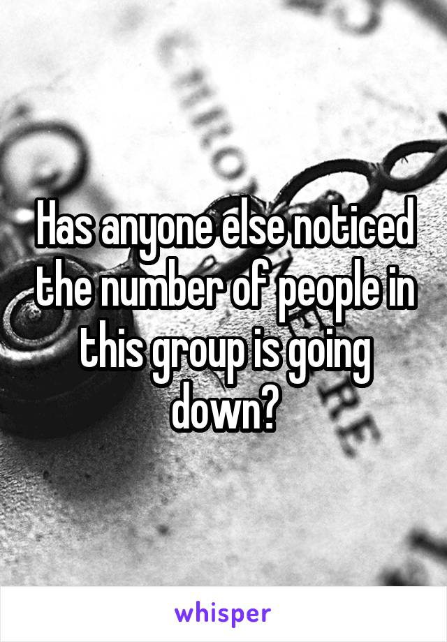 Has anyone else noticed the number of people in this group is going down?
