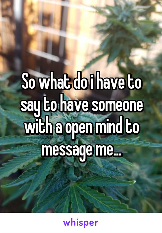 So what do i have to say to have someone with a open mind to message me...