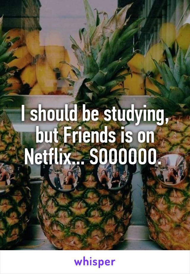 I should be studying, but Friends is on Netflix... SOOOOOO.