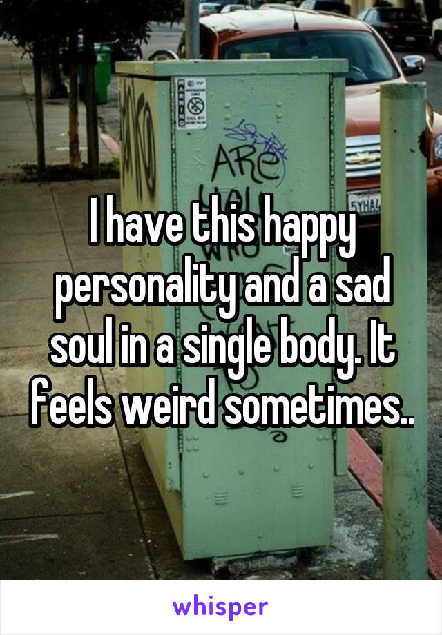I have this happy personality and a sad soul in a single body. It feels weird sometimes..