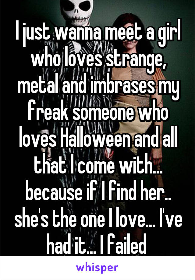 I just wanna meet a girl who loves strange, metal and imbrases my freak someone who loves Halloween and all that I come with... because if I find her.. she's the one I love... I've had it... I failed