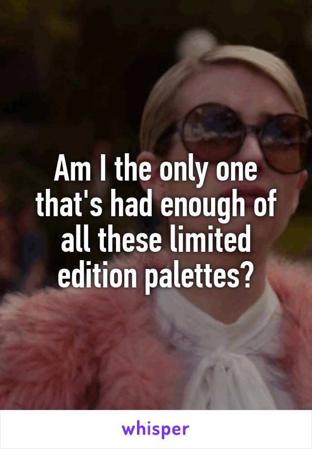 Am I the only one that's had enough of all these limited edition palettes?