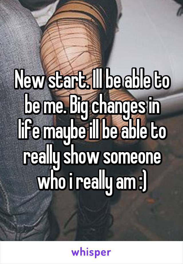 New start. Ill be able to be me. Big changes in life maybe ill be able to really show someone who i really am :)