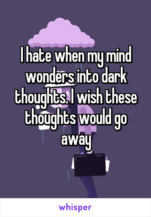 I hate when my mind wonders into dark thoughts. I wish these thoughts would go away