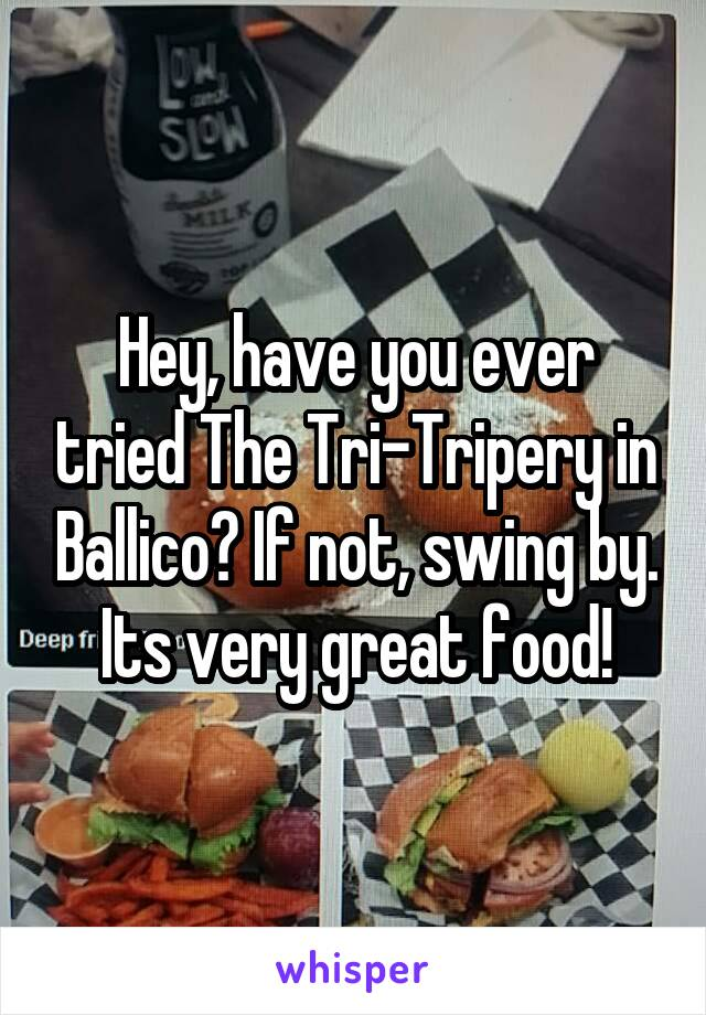 Hey, have you ever tried The Tri-Tripery in Ballico? If not, swing by. Its very great food!