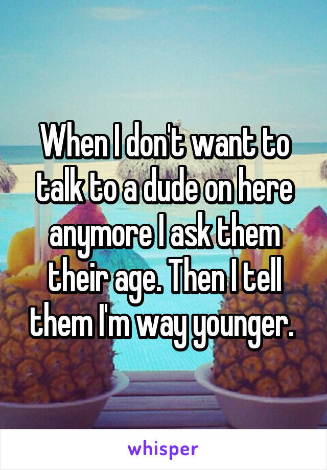 When I don't want to talk to a dude on here anymore I ask them their age. Then I tell them I'm way younger.