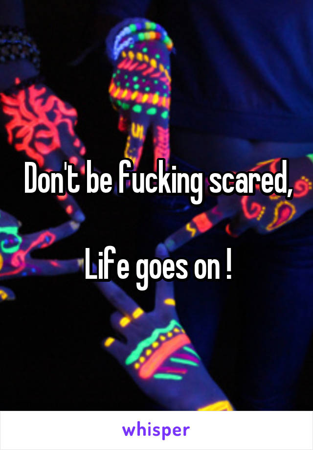 Don't be fucking scared,  Life goes on !