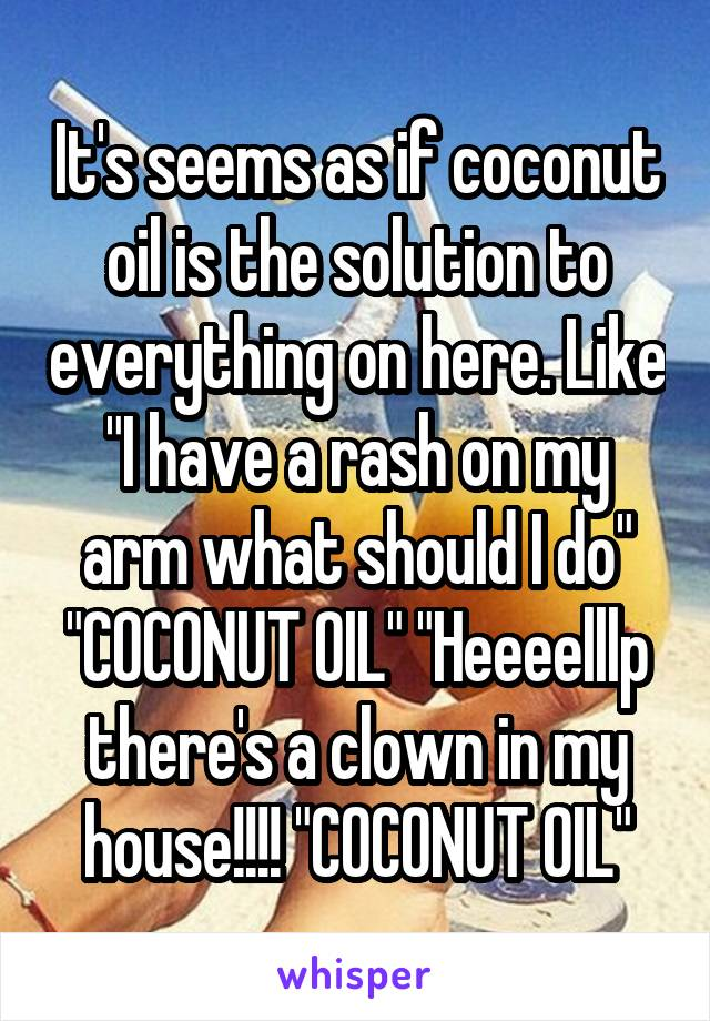 "It's seems as if coconut oil is the solution to everything on here. Like ""I have a rash on my arm what should I do"" ""COCONUT OIL"" ""Heeeelllp there's a clown in my house!!!! ""COCONUT OIL"""