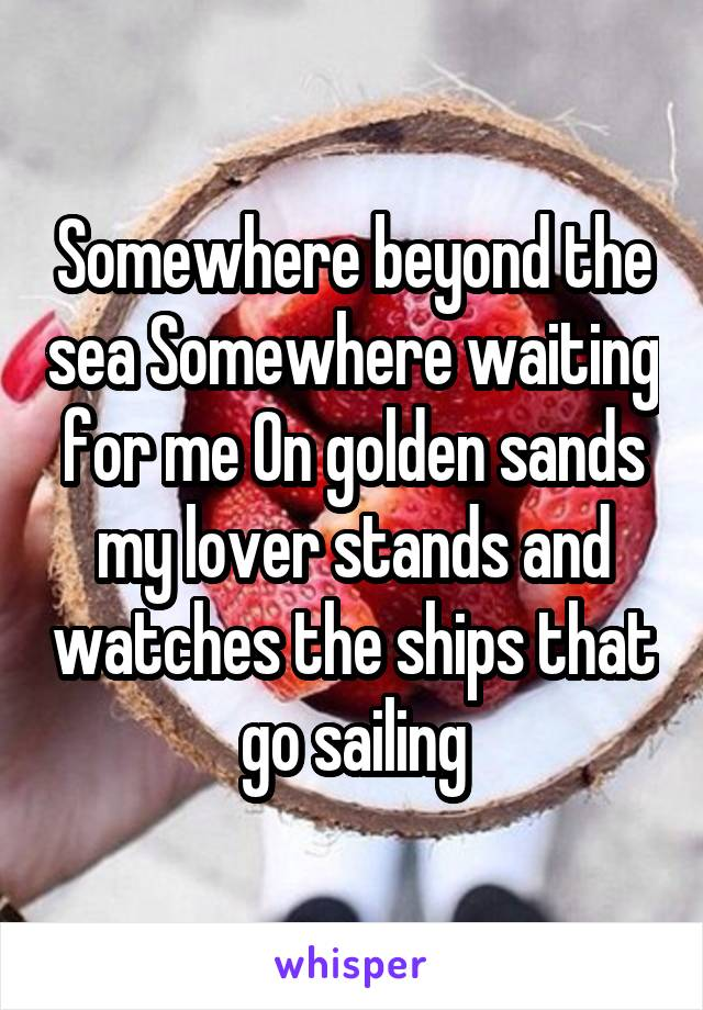 Somewhere beyond the sea Somewhere waiting for me On golden sands my lover stands and watches the ships that go sailing