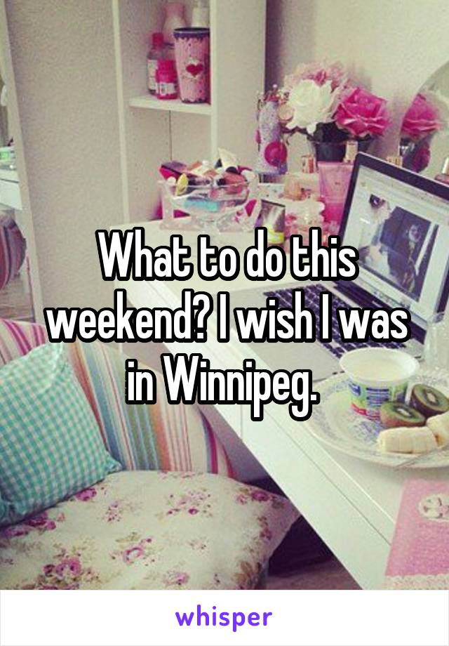 What to do this weekend? I wish I was in Winnipeg.