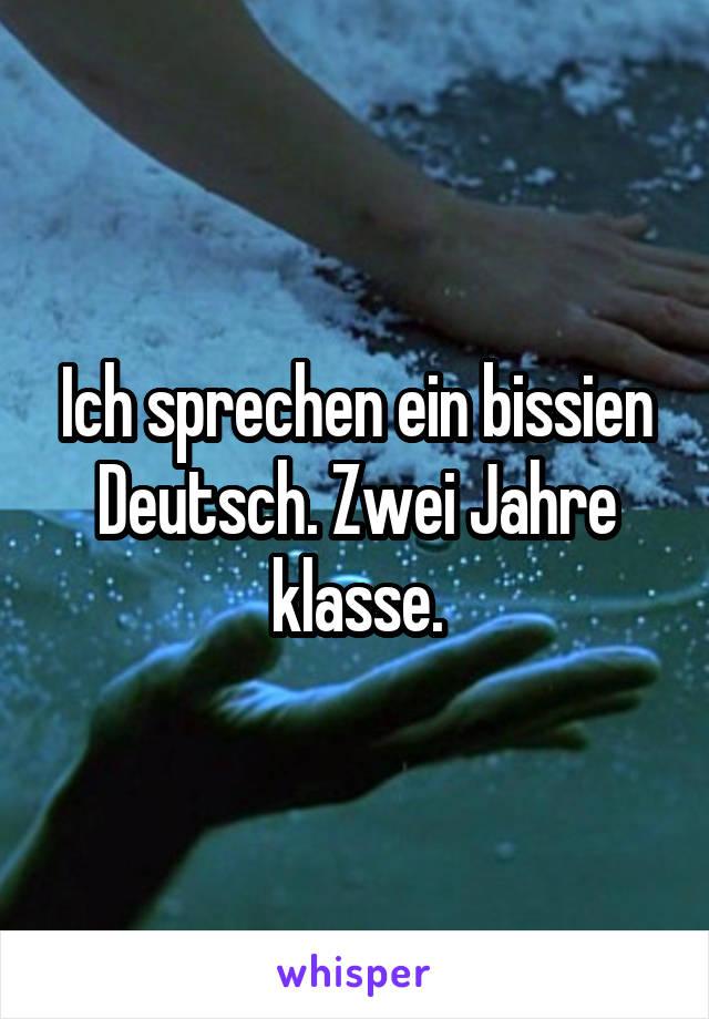 Ich sprechen ein bissien Deutsch. Zwei Jahre klasse.