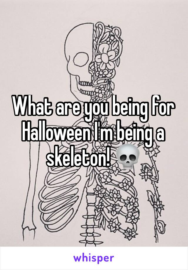 What are you being for Halloween I'm being a skeleton! 💀