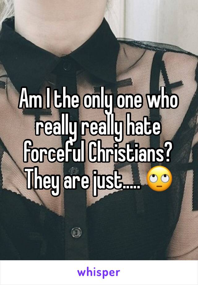 Am I the only one who really really hate forceful Christians? They are just..... 🙄
