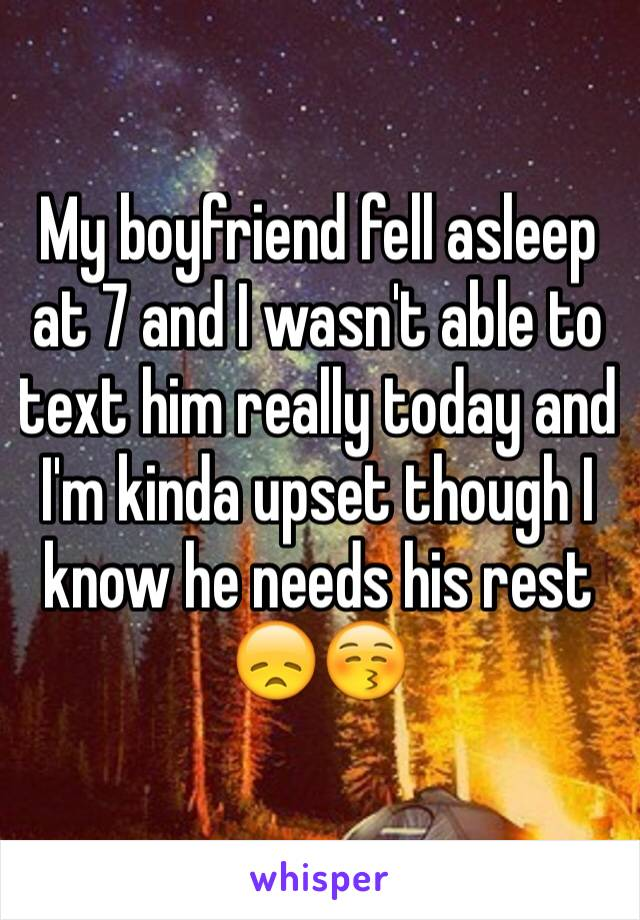 My boyfriend fell asleep at 7 and I wasn't able to text him really today and I'm kinda upset though I know he needs his rest 😞😚