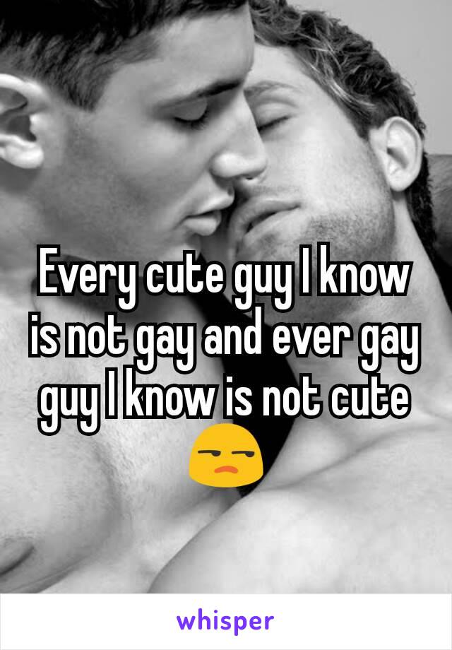 Every cute guy I know is not gay and ever gay guy I know is not cute 😒