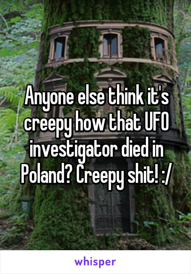 Anyone else think it's creepy how that UFO investigator died in Poland? Creepy shit! :/