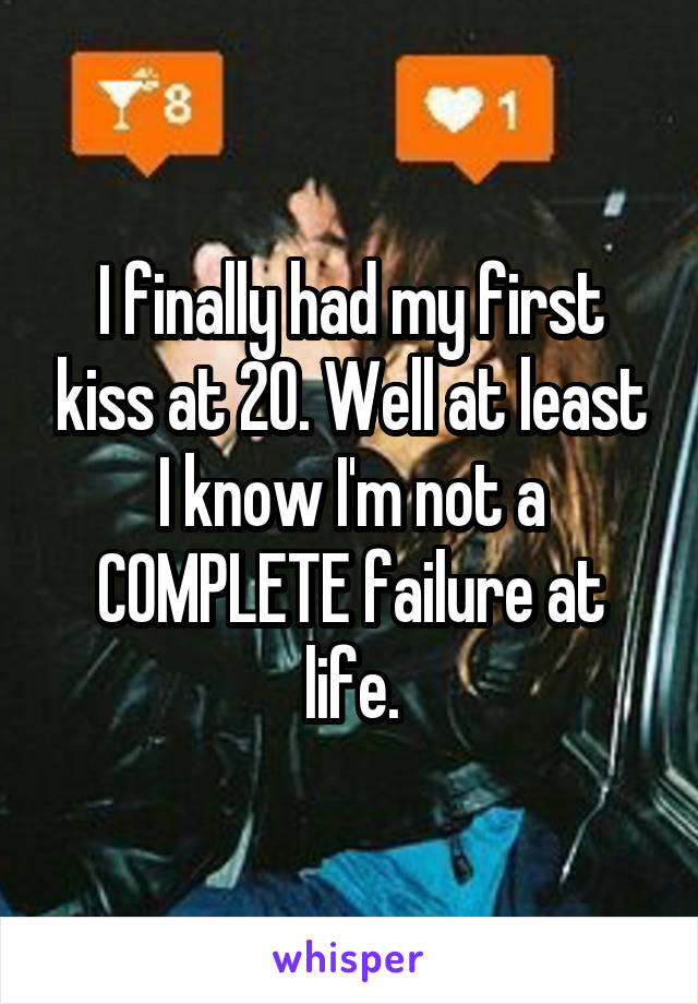 I finally had my first kiss at 20. Well at least I know I'm not a COMPLETE failure at life.