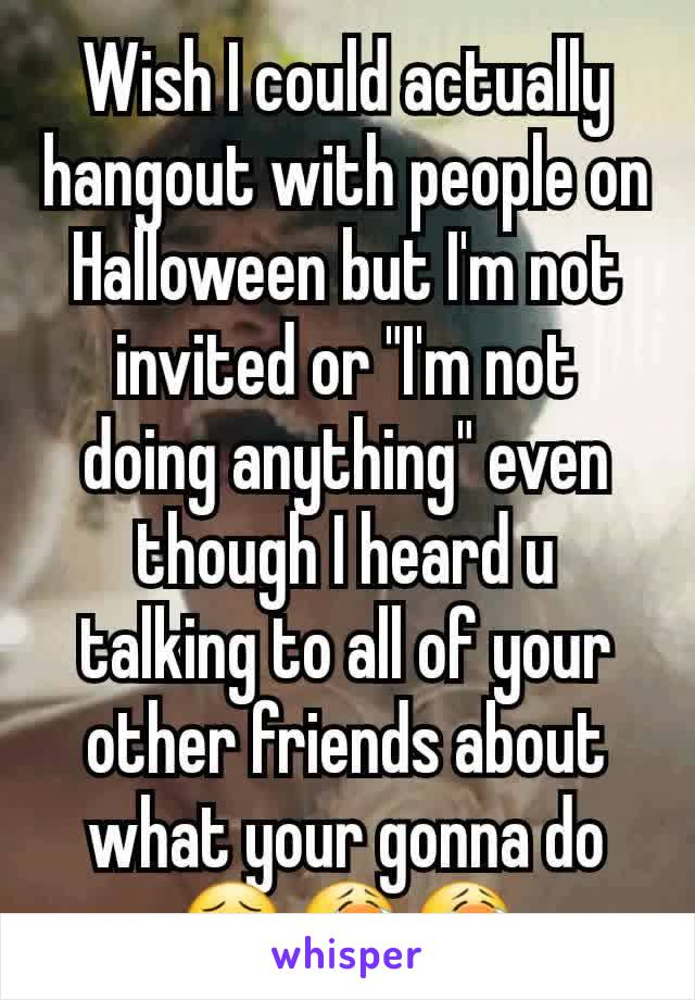"""Wish I could actually hangout with people on Halloween but I'm not invited or """"I'm not doing anything"""" even though I heard u talking to all of your other friends about what your gonna do 😣😭😭"""