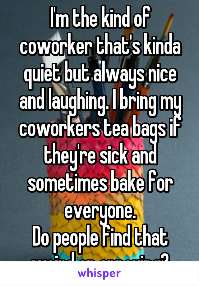 I'm the kind of coworker that's kinda quiet but always nice and laughing. I bring my coworkers tea bags if they're sick and sometimes bake for everyone. Do people find that weird or annoying?