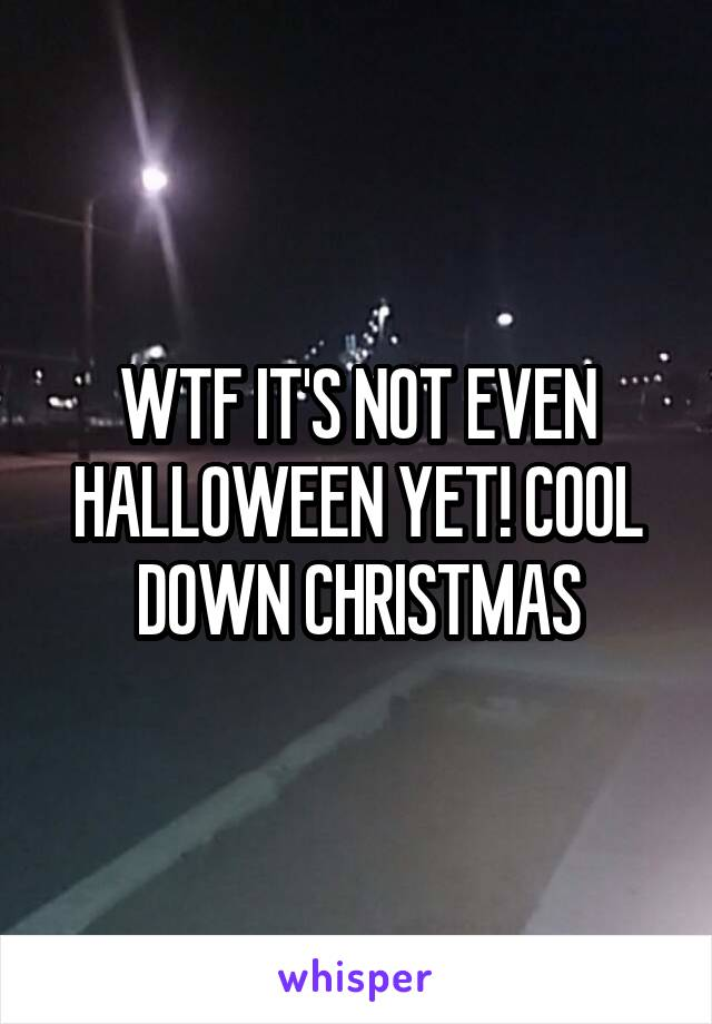 WTF IT'S NOT EVEN HALLOWEEN YET! COOL DOWN CHRISTMAS